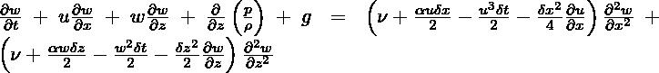 \frac{\partial w}{\partial t}+u\frac{\partial w}{\partial x}+w\frac{\partial w}{\partial z}+\frac{\partial }{\partial z}\left( \frac{p}{\rho } \right)+g=\left( \nu +\frac{\alpha u\delta x}{2}-\frac{{{u}^{3}}\delta t}{2}-\frac{\delta {{x}^{2}}}{4}\frac{\partial u}{\partial x} \right)\frac{{{\partial }^{2}}w}{\partial {{x}^{2}}}+\left( \nu +\frac{\alpha w\delta z}{2}-\frac{{{w}^{2}}\delta t}{2}-\frac{\delta {{z}^{2}}}{2}\frac{\partial w}{\partial z} \right)\frac{{{\partial }^{2}}w}{\partial {{z}^{2}}}